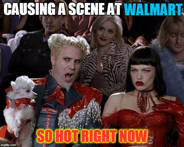 Mugatu So Hot Right Now Meme | CAUSING A SCENE AT WALMART SO HOT RIGHT NOW WALMART | image tagged in memes,mugatu so hot right now | made w/ Imgflip meme maker