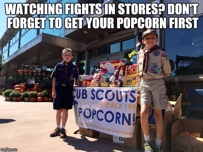 Black Friday |  WATCHING FIGHTS IN STORES? DON'T FORGET TO GET YOUR POPCORN FIRST | image tagged in black friday,popcorn,scout | made w/ Imgflip meme maker