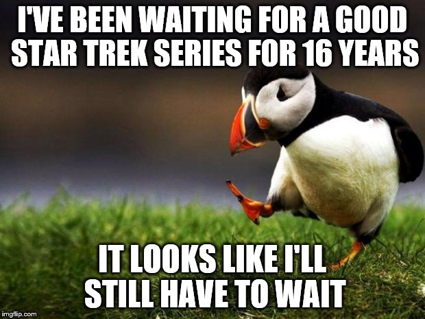 Star Trek: Something | I'VE BEEN WAITING FOR A GOOD STAR TREK SERIES FOR 16 YEARS IT LOOKS LIKE I'LL STILL HAVE TO WAIT | image tagged in memes,unpopular opinion puffin,star trek | made w/ Imgflip meme maker