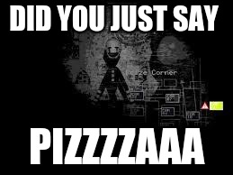 The Puppet from fnaf 2 | DID YOU JUST SAY PIZZZZAAA | image tagged in the puppet from fnaf 2 | made w/ Imgflip meme maker