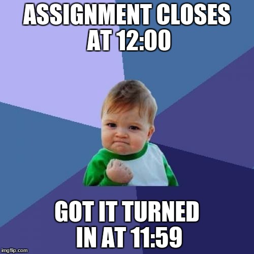 Success Kid Meme | ASSIGNMENT CLOSES AT 12:00 GOT IT TURNED IN AT 11:59 | image tagged in memes,success kid | made w/ Imgflip meme maker