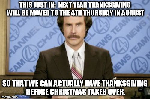 Just say no to early christmas | THIS JUST IN:  NEXT YEAR THANKSGIVING WILL BE MOVED TO THE 4TH THURSDAY IN AUGUST SO THAT WE CAN ACTUALLY HAVE THANKSGIVING BEFORE CHRISTMAS | image tagged in memes,ron burgundy,christmas,black friday,thanksgiving | made w/ Imgflip meme maker
