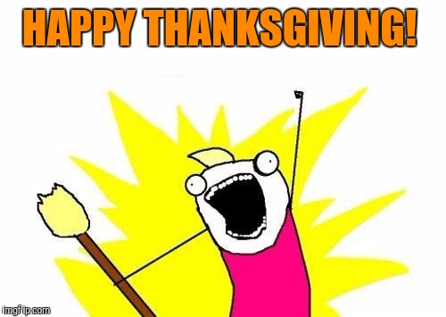 X All The Y Meme | HAPPY THANKSGIVING! | image tagged in memes,x all the y | made w/ Imgflip meme maker
