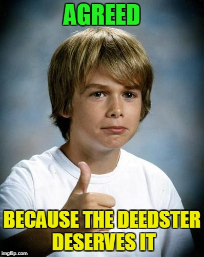 AGREED BECAUSE THE DEEDSTER DESERVES IT | made w/ Imgflip meme maker