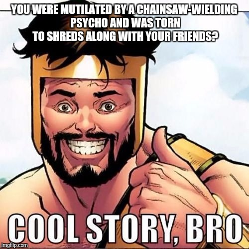 Cool Story Bro Meme | YOU WERE MUTILATED BY A CHAINSAW-WIELDING PSYCHO AND WAS TORN TO SHREDS ALONG WITH YOUR FRIENDS? | image tagged in memes,cool story bro | made w/ Imgflip meme maker