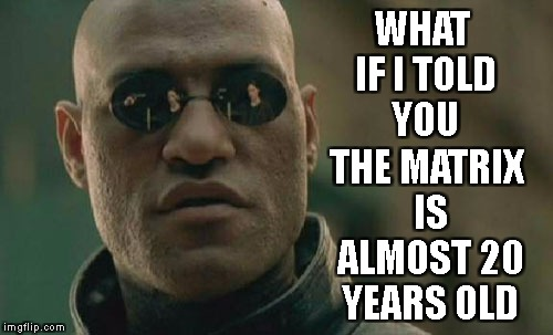 Matrix Morpheus Meme | WHAT IF I TOLD YOU THE MATRIX IS ALMOST 20 YEARS OLD | image tagged in memes,matrix morpheus | made w/ Imgflip meme maker