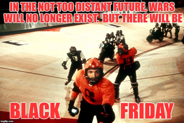 Let the Sales Begin! | IN THE NOT TOO DISTANT FUTURE, WARS WILL NO LONGER EXIST.  BUT THERE WILL BE BLACK FRIDAY | image tagged in black friday,rollerball | made w/ Imgflip meme maker