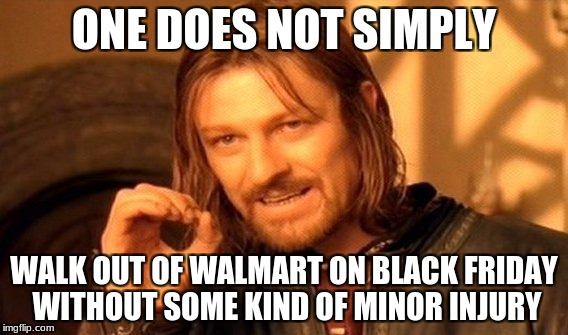 One Does Not Simply | ONE DOES NOT SIMPLY WALK OUT OF WALMART ON BLACK FRIDAY WITHOUT SOME KIND OF MINOR INJURY | image tagged in memes,one does not simply,black friday,walmart | made w/ Imgflip meme maker