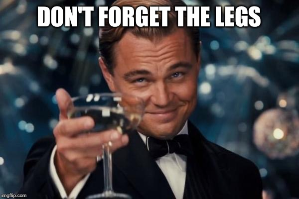 Leonardo Dicaprio Cheers Meme | DON'T FORGET THE LEGS | image tagged in memes,leonardo dicaprio cheers | made w/ Imgflip meme maker