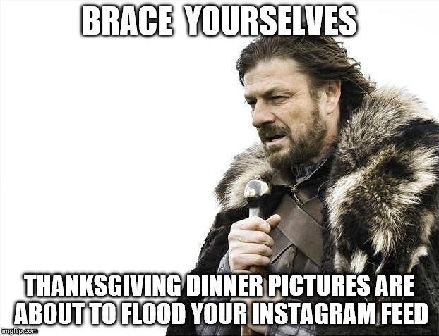 Happy Thanksgiving everybody! | BRACE  YOURSELVES THANKSGIVING DINNER PICTURES ARE ABOUT TO FLOOD YOUR INSTAGRAM FEED | image tagged in memes,brace yourselves x is coming,thanksgiving,instagram | made w/ Imgflip meme maker