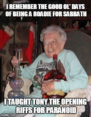 I REMEMBER THE GOOD OL' DAYS OF BEING A ROADIE FOR SABBATH I TAUGHT TONY THE OPENING RIFFS FOR PARANOID | made w/ Imgflip meme maker