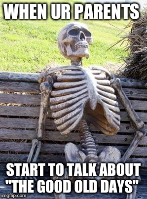 "Waiting Skeleton Meme | WHEN UR PARENTS START TO TALK ABOUT ""THE GOOD OLD DAYS"" 