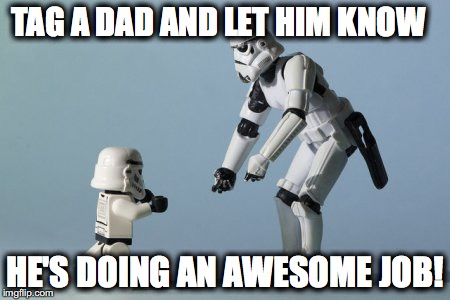 Dads are awesome! | TAG A DAD AND LET HIM KNOW HE'S DOING AN AWESOME JOB! | image tagged in dads | made w/ Imgflip meme maker