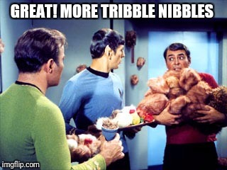 GREAT! MORE TRIBBLE NIBBLES | made w/ Imgflip meme maker