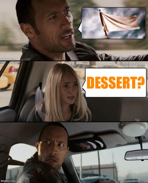 Me after Thanksgiving: |  DESSERT? | image tagged in memes,the rock driving,thanksgiving,surrender,dessert | made w/ Imgflip meme maker