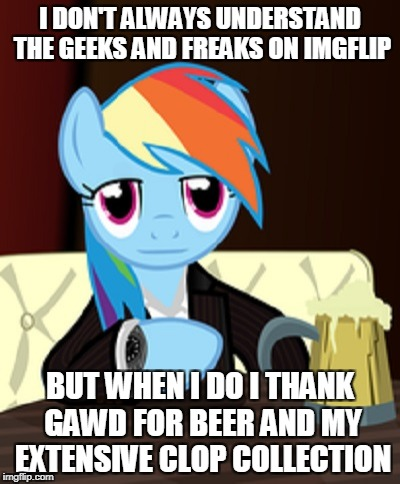 of course the hooves don't help much either way | I DON'T ALWAYS UNDERSTAND THE GEEKS AND FREAKS ON IMGFLIP BUT WHEN I DO I THANK GAWD FOR BEER AND MY EXTENSIVE CLOP COLLECTION | image tagged in the world's most interesting my little pony,memes,the most interesting man in the world,my little pony,imgflip,imgflip users | made w/ Imgflip meme maker