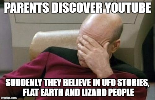 Captain Picard Facepalm Meme | PARENTS DISCOVER YOUTUBE SUDDENLY THEY BELIEVE IN UFO STORIES, FLAT EARTH AND LIZARD PEOPLE | image tagged in memes,captain picard facepalm | made w/ Imgflip meme maker