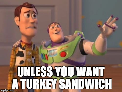 X, X Everywhere Meme | UNLESS YOU WANT A TURKEY SANDWICH | image tagged in memes,x x everywhere | made w/ Imgflip meme maker
