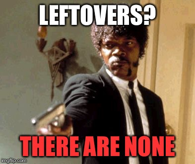 Thanksgiving? Leftovers? What are you talking about??? | LEFTOVERS? THERE ARE NONE | image tagged in memes,say that again i dare you,thanksgiving,leftovers,none | made w/ Imgflip meme maker
