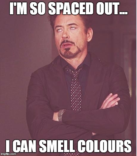 Face You Make Robert Downey Jr Meme | I'M SO SPACED OUT... I CAN SMELL COLOURS | image tagged in memes,face you make robert downey jr | made w/ Imgflip meme maker