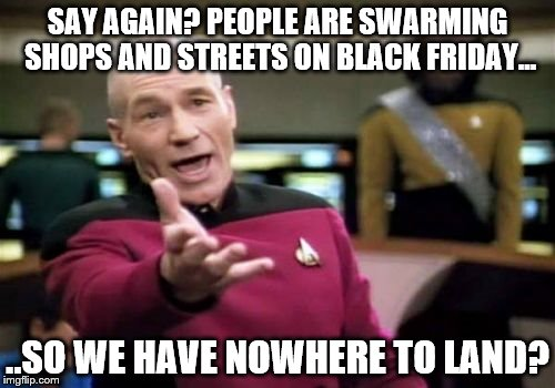 Picard Wtf Meme | SAY AGAIN? PEOPLE ARE SWARMING SHOPS AND STREETS ON BLACK FRIDAY... ..SO WE HAVE NOWHERE TO LAND? | image tagged in memes,picard wtf | made w/ Imgflip meme maker