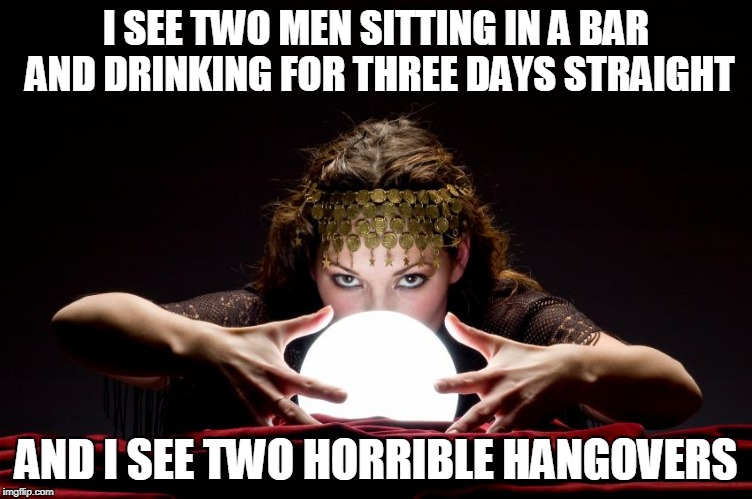 I SEE TWO MEN SITTING IN A BAR AND DRINKING FOR THREE DAYS STRAIGHT AND I SEE TWO HORRIBLE HANGOVERS | made w/ Imgflip meme maker