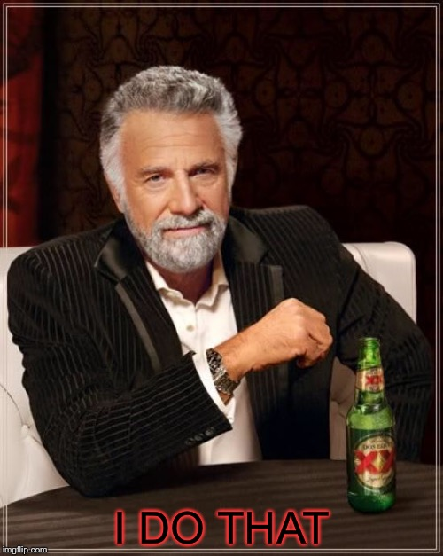 The Most Interesting Man In The World Meme | I DO THAT | image tagged in memes,the most interesting man in the world | made w/ Imgflip meme maker