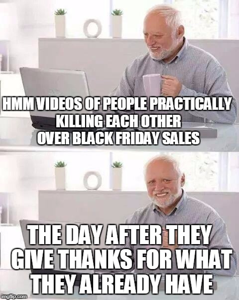 Hide the Pain Harold Meme | HMM VIDEOS OF PEOPLE PRACTICALLY KILLING EACH OTHER OVER BLACK FRIDAY SALES THE DAY AFTER THEY GIVE THANKS FOR WHAT THEY ALREADY HAVE | image tagged in memes,hide the pain harold | made w/ Imgflip meme maker