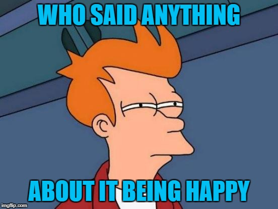 Futurama Fry Meme | WHO SAID ANYTHING ABOUT IT BEING HAPPY | image tagged in memes,futurama fry | made w/ Imgflip meme maker