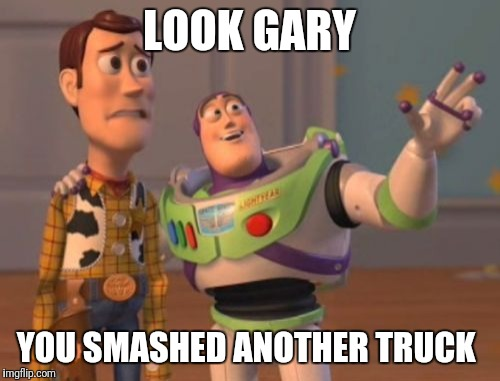 X, X Everywhere Meme | LOOK GARY YOU SMASHED ANOTHER TRUCK | image tagged in memes,x,x everywhere,x x everywhere | made w/ Imgflip meme maker