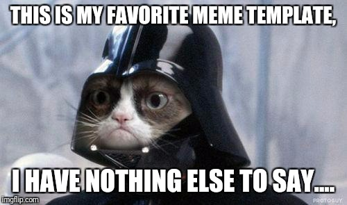 Grumpy Cat Star Wars | THIS IS MY FAVORITE MEME TEMPLATE, I HAVE NOTHING ELSE TO SAY.... | image tagged in memes,grumpy cat star wars,grumpy cat | made w/ Imgflip meme maker