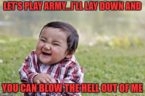 Evil Toddler Meme | LET'S PLAY ARMY...I'LL LAY DOWN AND YOU CAN BLOW THE HELL OUT OF ME | image tagged in memes,evil toddler | made w/ Imgflip meme maker
