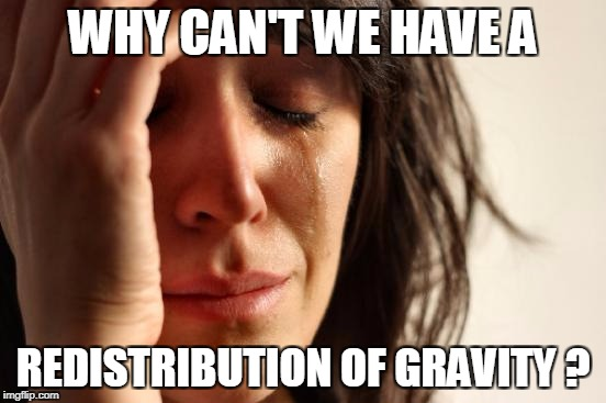 First World Problems Meme | WHY CAN'T WE HAVE A REDISTRIBUTION OF GRAVITY ? | image tagged in memes,first world problems | made w/ Imgflip meme maker