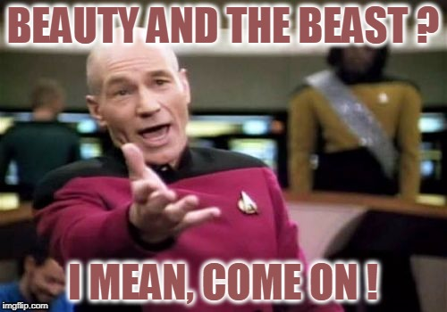 Picard Wtf Meme | BEAUTY AND THE BEAST ? I MEAN, COME ON ! | image tagged in memes,picard wtf | made w/ Imgflip meme maker