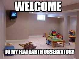 WELCOME TO MY FLAT EARTH OBSERVATORY | image tagged in flat earth,observatory,mom's basement | made w/ Imgflip meme maker