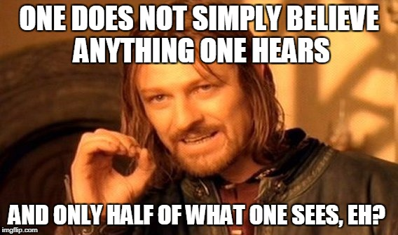 One Does Not Simply Meme | ONE DOES NOT SIMPLY BELIEVE ANYTHING ONE HEARS AND ONLY HALF OF WHAT ONE SEES, EH? | image tagged in memes,one does not simply | made w/ Imgflip meme maker