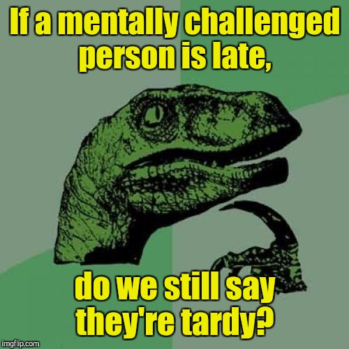 Philosoraptor Meme | If a mentally challenged person is late, do we still say they're tardy? | image tagged in memes,philosoraptor | made w/ Imgflip meme maker