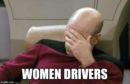 Captain Picard Facepalm Meme | WOMEN DRIVERS | image tagged in memes,captain picard facepalm | made w/ Imgflip meme maker