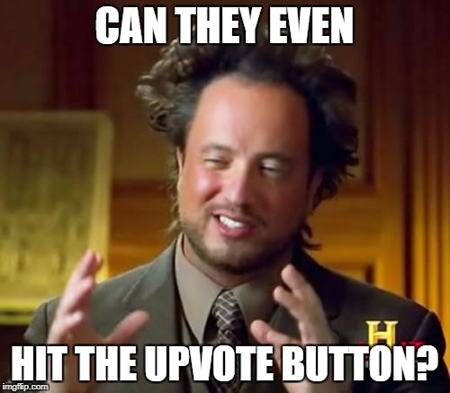 Ancient Aliens Meme | CAN THEY EVEN HIT THE UPVOTE BUTTON? | image tagged in memes,ancient aliens | made w/ Imgflip meme maker