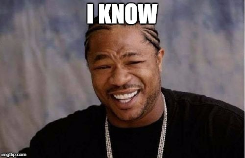Yo Dawg Heard You Meme | I KNOW | image tagged in memes,yo dawg heard you | made w/ Imgflip meme maker