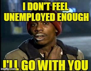 Y'all Got Any More Of That Meme | I'LL GO WITH YOU I DON'T FEEL UNEMPLOYED ENOUGH | image tagged in memes,yall got any more of | made w/ Imgflip meme maker