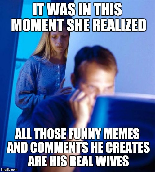 Redditors Wife | IT WAS IN THIS MOMENT SHE REALIZED ALL THOSE FUNNY MEMES AND COMMENTS HE CREATES ARE HIS REAL WIVES | image tagged in memes,redditors wife | made w/ Imgflip meme maker