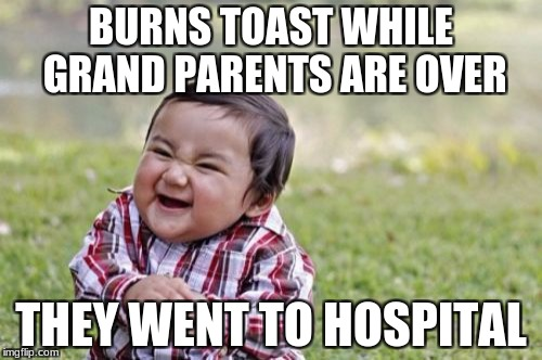 'cause you know... heart attacks | BURNS TOAST WHILE GRAND PARENTS ARE OVER THEY WENT TO HOSPITAL | image tagged in memes,evil toddler | made w/ Imgflip meme maker
