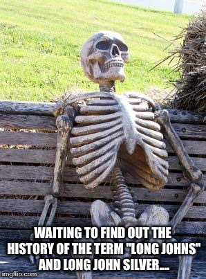 "Waiting Skeleton Meme | WAITING TO FIND OUT THE HISTORY OF THE TERM ""LONG JOHNS"" AND LONG JOHN SILVER.... 