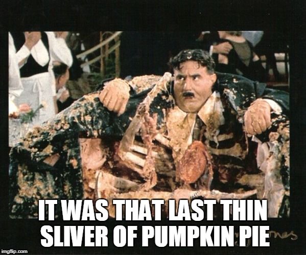 IT WAS THAT LAST THIN SLIVER OF PUMPKIN PIE | made w/ Imgflip meme maker
