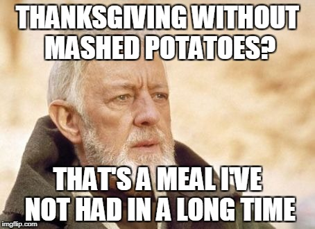 THANKSGIVING WITHOUT MASHED POTATOES? THAT'S A MEAL I'VE NOT HAD IN A LONG TIME | made w/ Imgflip meme maker
