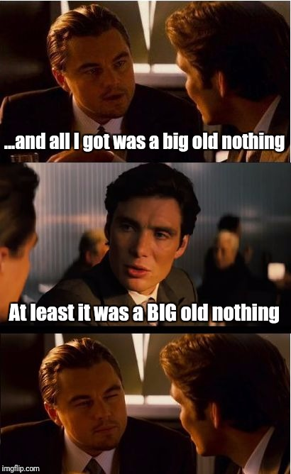 Look for the positive | ...and all I got was a big old nothing At least it was a BIG old nothing | image tagged in memes,inception | made w/ Imgflip meme maker