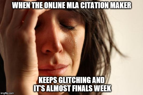 First World Problems Meme | WHEN THE ONLINE MLA CITATION MAKER KEEPS GLITCHING AND IT'S ALMOST FINALS WEEK | image tagged in memes,first world problems | made w/ Imgflip meme maker