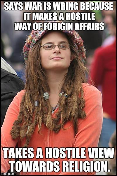 College Liberal Meme | SAYS WAR IS WRING BECAUSE IT MAKES A HOSTILE WAY OF FORIGIN AFFAIRS TAKES A HOSTILE VIEW TOWARDS RELIGION. | image tagged in memes,college liberal | made w/ Imgflip meme maker