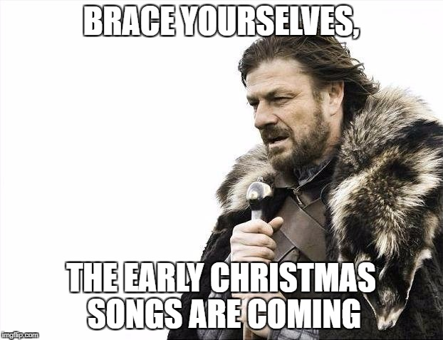 Brace Yourselves X is Coming | BRACE YOURSELVES, THE EARLY CHRISTMAS SONGS ARE COMING | image tagged in memes,brace yourselves x is coming | made w/ Imgflip meme maker